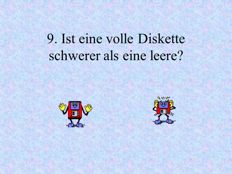 9. Ist eine volle Diskette schwerer als eine leere