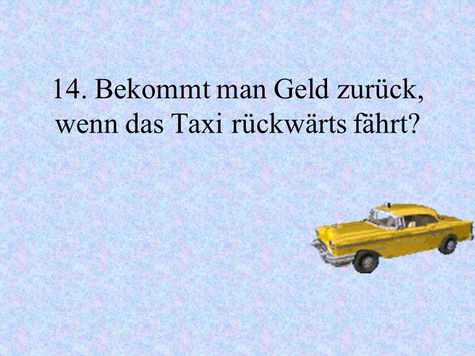 14. Bekommt man Geld zurück, wenn das Taxi rückwärts fährt