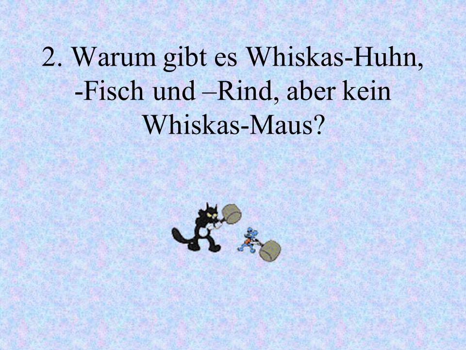 2. Warum gibt es Whiskas-Huhn, -Fisch und –Rind, aber kein Whiskas-Maus