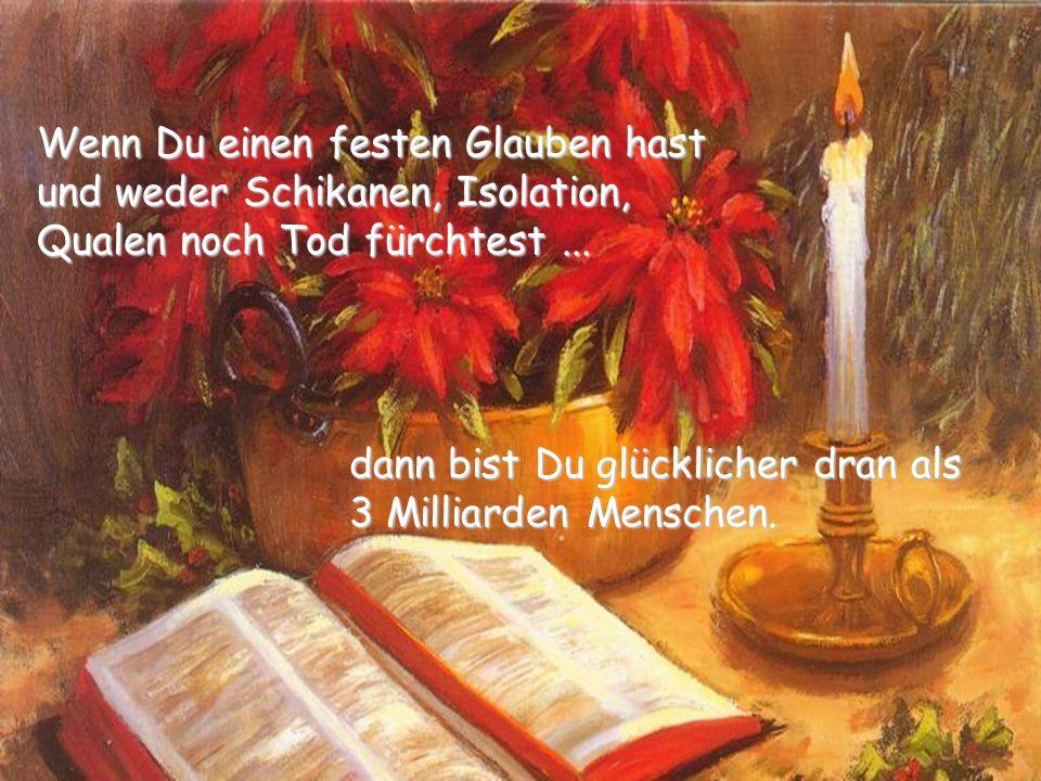 Wenn Du einen festen Glauben hast und weder Schikanen, Isolation, Qualen noch Tod fürchtest ...