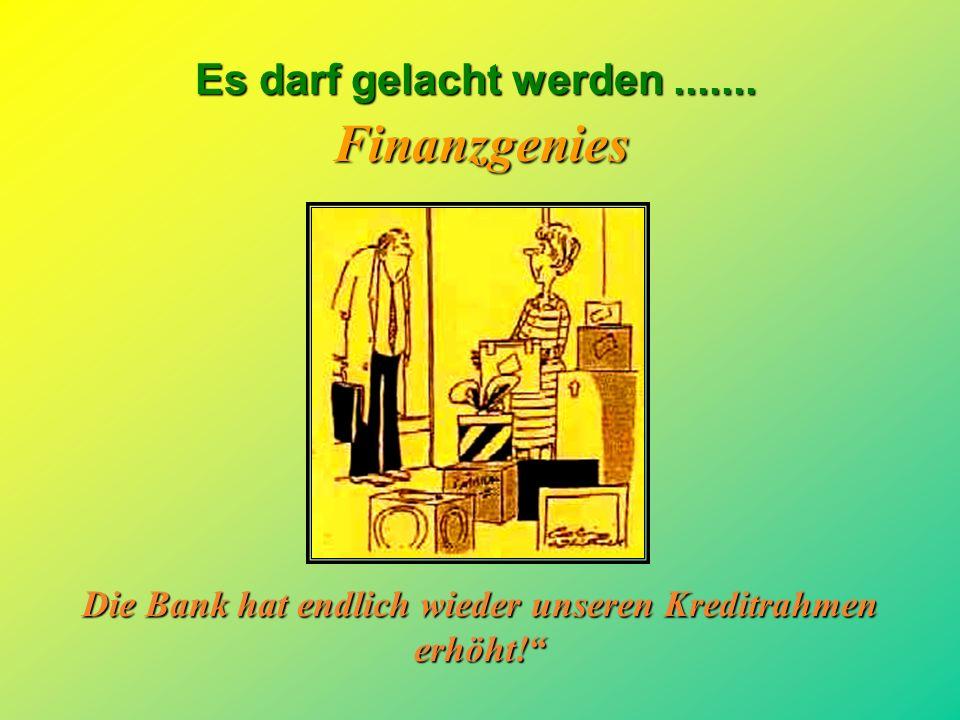 Die Bank hat endlich wieder unseren Kreditrahmen erhöht!
