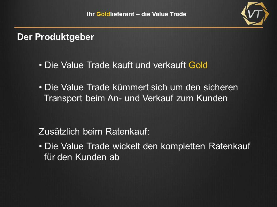 Der Produktgeber Die Value Trade kauft und verkauft Gold. Die Value Trade kümmert sich um den sicheren.