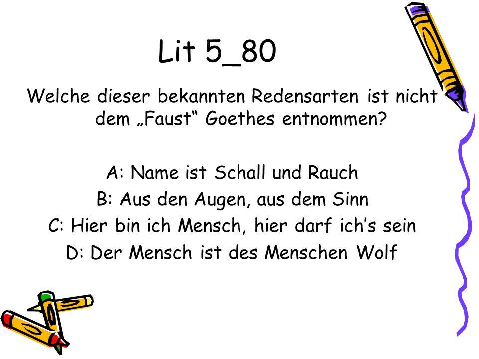 """Lit 5_80 Welche dieser bekannten Redensarten ist nicht dem """"Faust Goethes entnommen A: Name ist Schall und Rauch."""