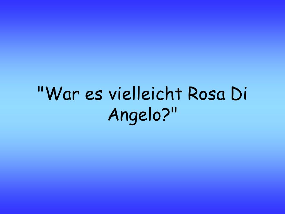 War es vielleicht Rosa Di Angelo