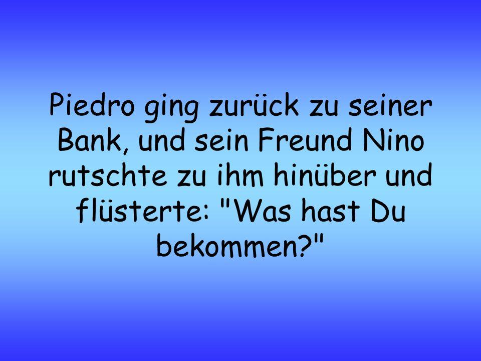 Piedro ging zurück zu seiner Bank, und sein Freund Nino rutschte zu ihm hinüber und flüsterte: Was hast Du bekommen