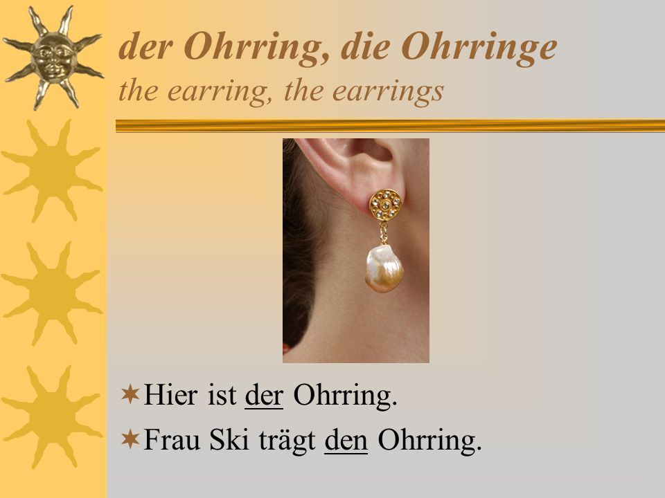 der Ohrring, die Ohrringe the earring, the earrings