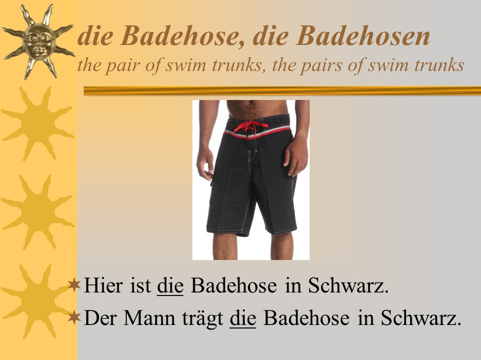 die Badehose, die Badehosen the pair of swim trunks, the pairs of swim trunks