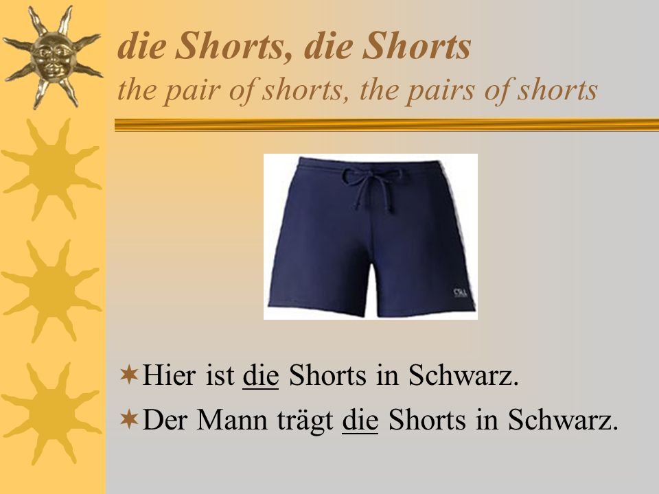 die Shorts, die Shorts the pair of shorts, the pairs of shorts