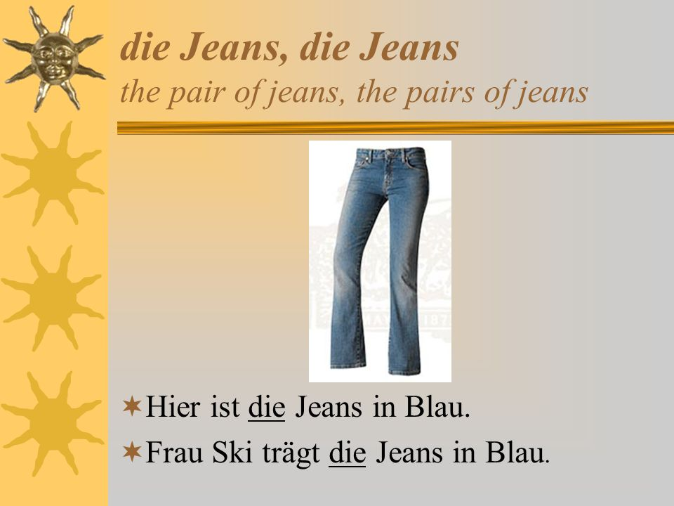 die Jeans, die Jeans the pair of jeans, the pairs of jeans
