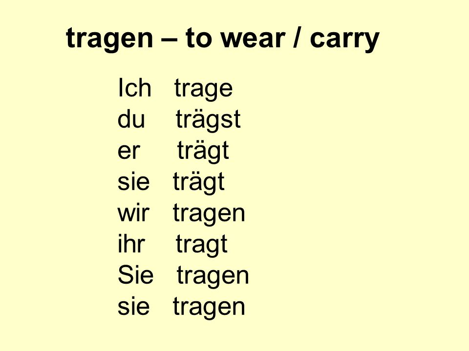 tragen – to wear / carry Ich trage du trägst er trägt sie trägt