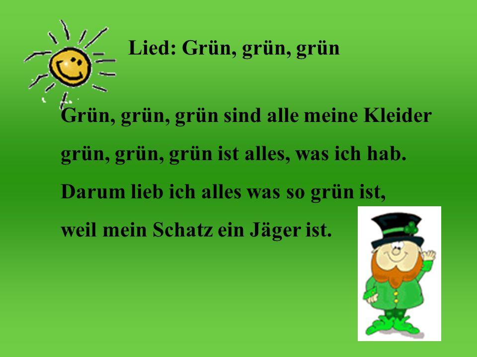 Lied: Grün, grün, grün Grün, grün, grün sind alle meine Kleider. grün, grün, grün ist alles, was ich hab.