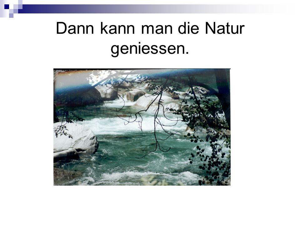 Dann kann man die Natur geniessen.