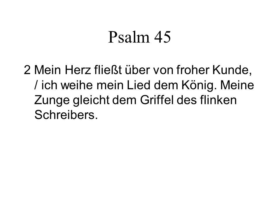 Psalm 45 2 Mein Herz fließt über von froher Kunde, / ich weihe mein Lied dem König.