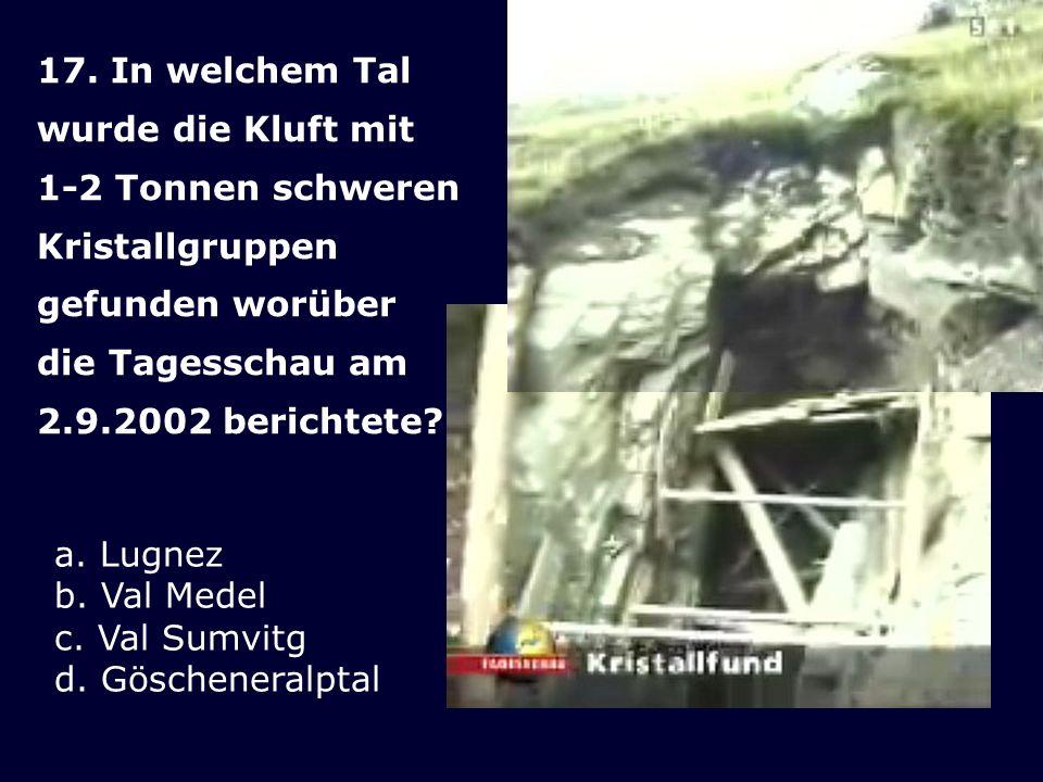 17. In welchem Tal wurde die Kluft mit. 1-2 Tonnen schweren. Kristallgruppen. gefunden worüber. die Tagesschau am.