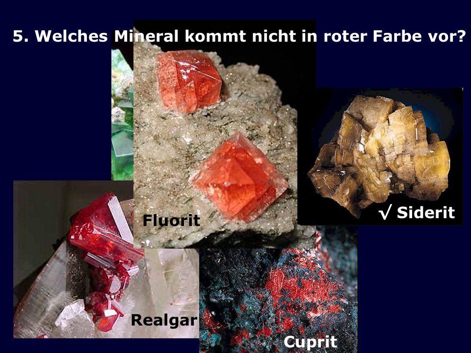 Fluorit 5. Welches Mineral kommt nicht in roter Farbe vor √ Siderit Realgar Cuprit