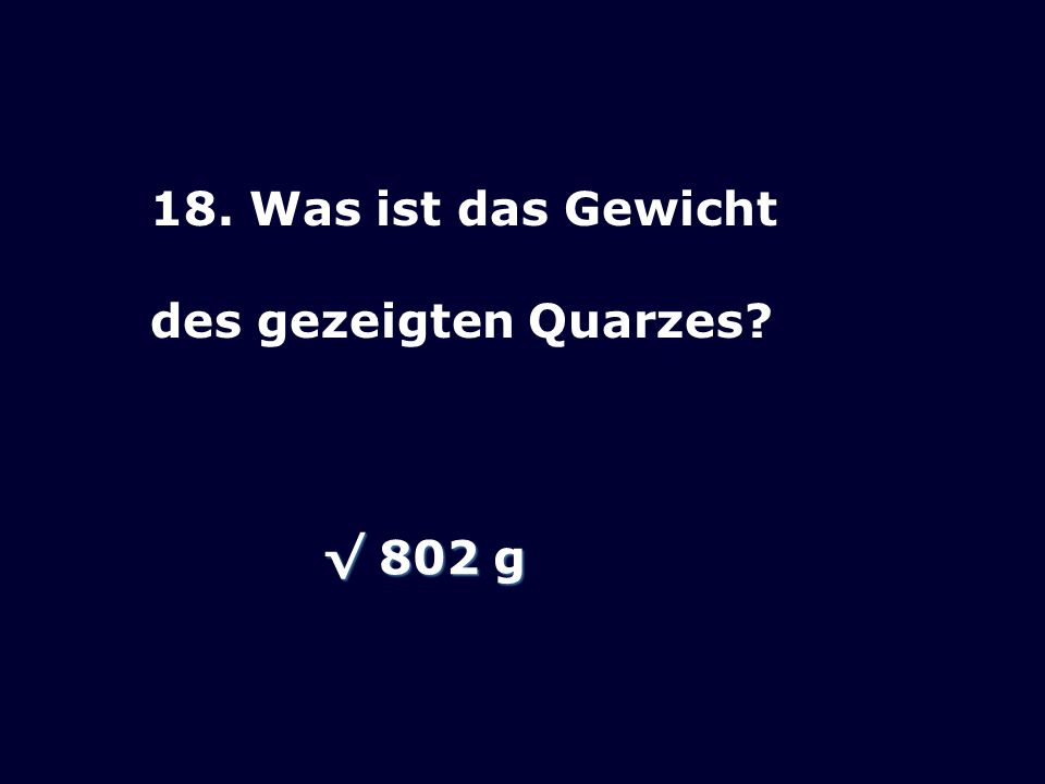 18. Was ist das Gewicht des gezeigten Quarzes √ 802 g
