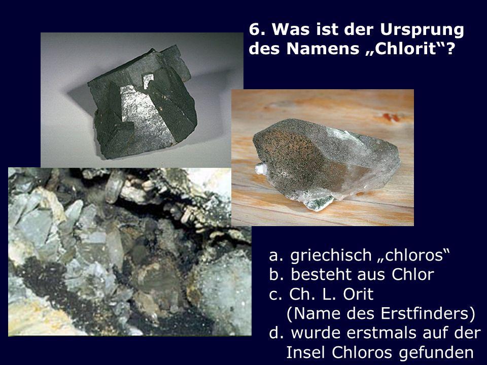 """6. Was ist der Ursprung des Namens """"Chlorit a. griechisch """"chloros b. besteht aus Chlor. c. Ch. L. Orit (Name des Erstfinders)"""