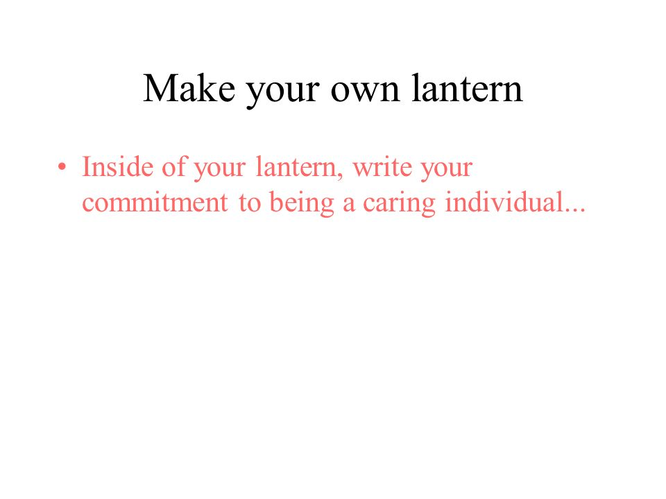 Make your own lantern Inside of your lantern, write your commitment to being a caring individual...