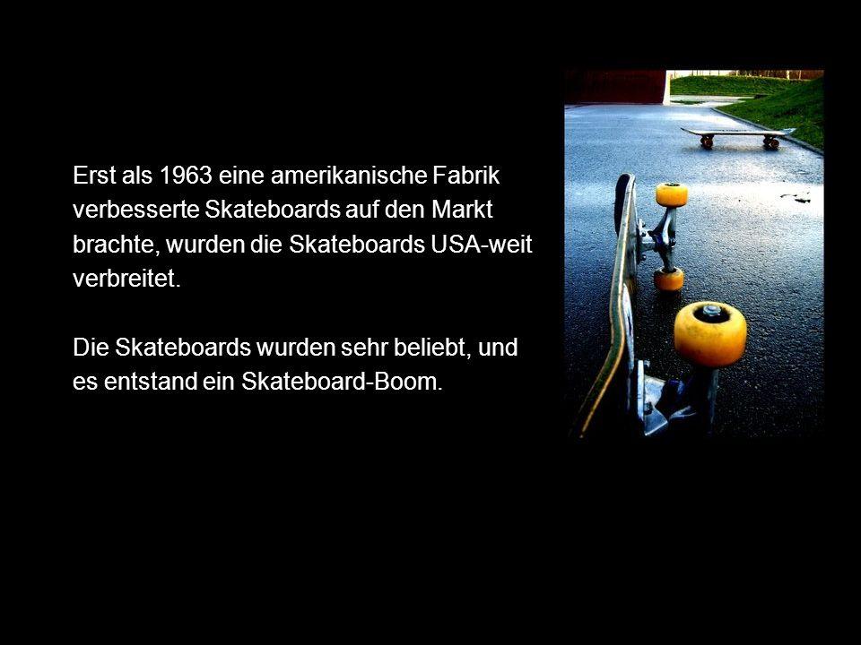 Erst als 1963 eine amerikanische Fabrik verbesserte Skateboards auf den Markt brachte, wurden die Skateboards USA-weit verbreitet.