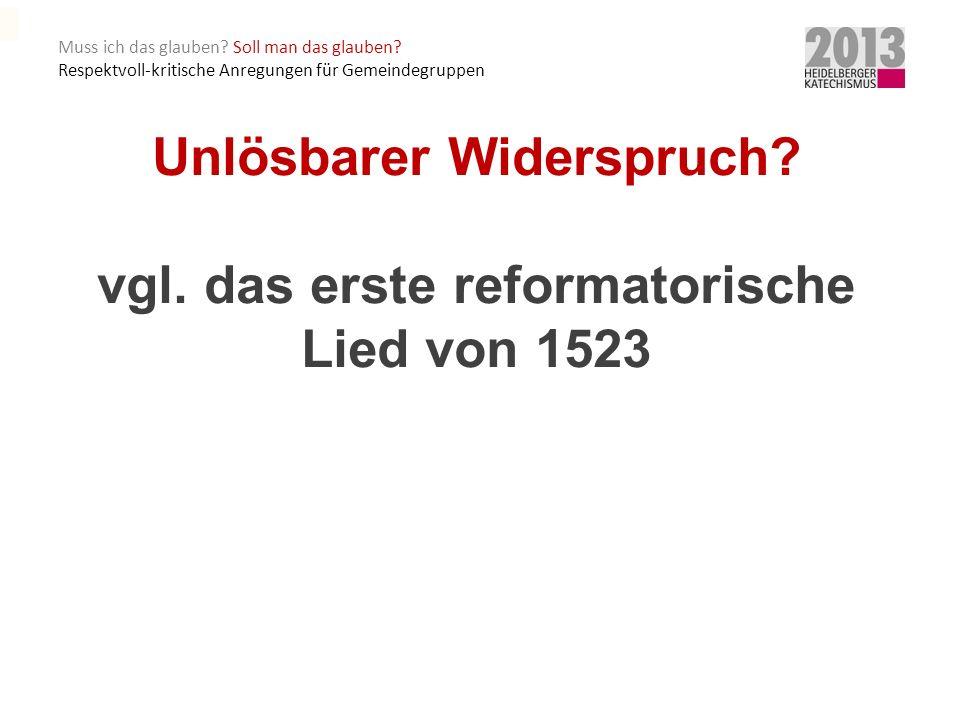 Unlösbarer Widerspruch vgl. das erste reformatorische Lied von 1523