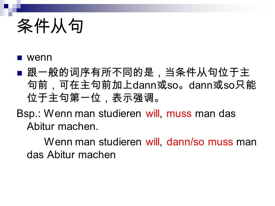条件从句 wenn. 跟一般的词序有所不同的是,当条件从句位于主句前,可在主句前加上dann或so。dann或so只能位于主句第一位,表示强调。 Bsp.: Wenn man studieren will, muss man das Abitur machen.