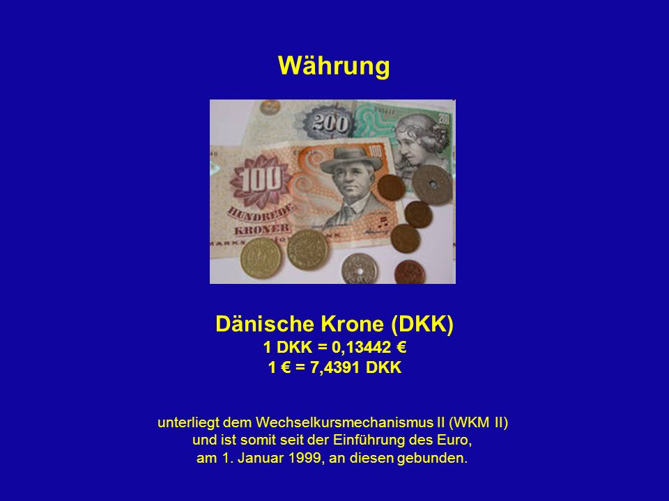 Währung Dänische Krone (DKK) 1 DKK = 0,13442 € 1 € = 7,4391 DKK