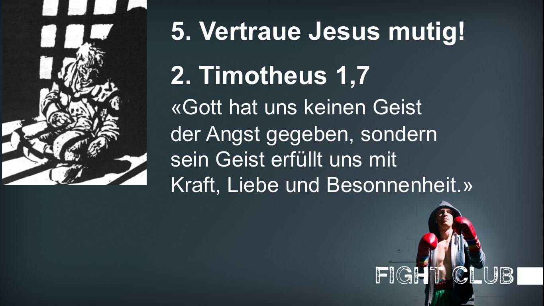 5. Vertraue Jesus mutig! 2. Timotheus 1,7 «Gott hat uns keinen Geist
