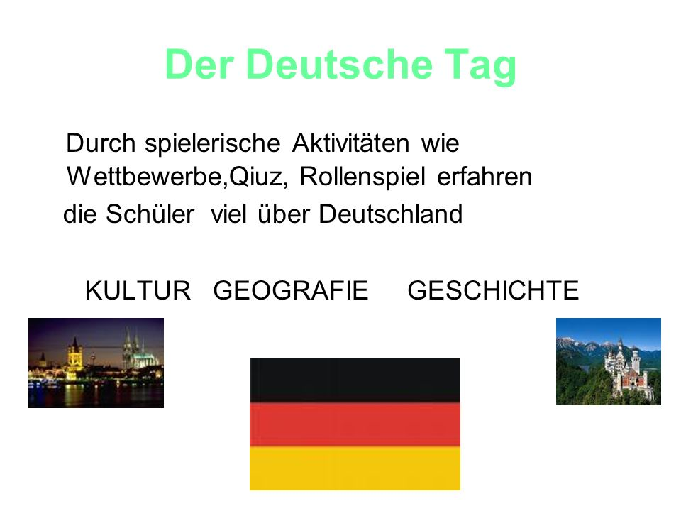 Der Deutsche Tag Durch spielerische Aktivitäten wie Wettbewerbe,Qiuz, Rollenspiel erfahren. die Schüler viel über Deutschland.