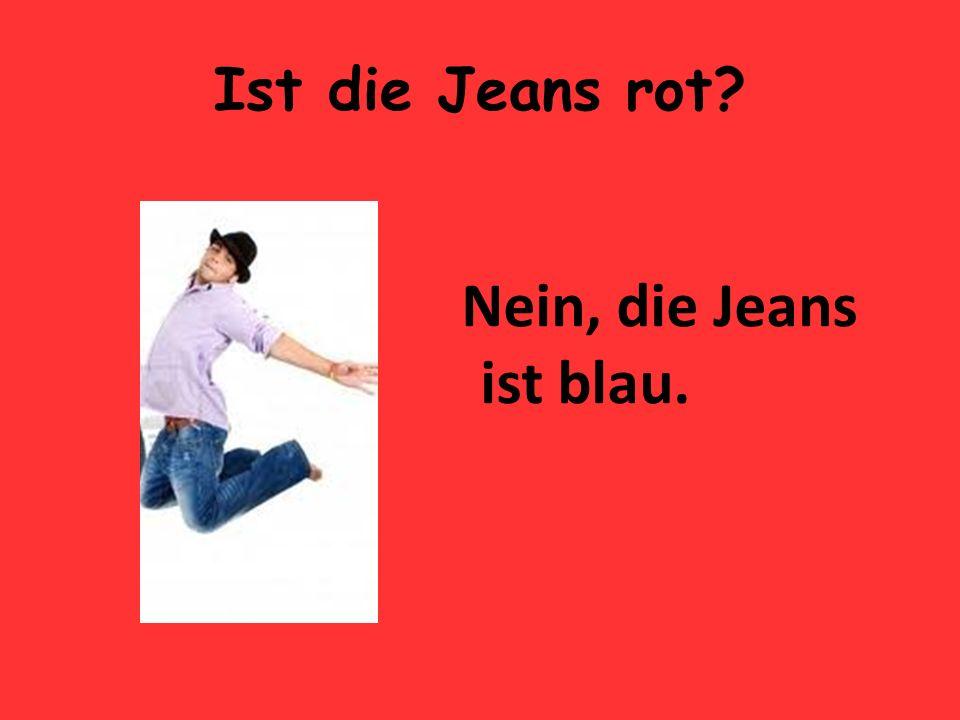Ist die Jeans rot Nein, die Jeans ist blau.