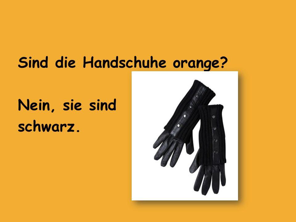 Sind die Handschuhe orange Nein, sie sind schwarz.