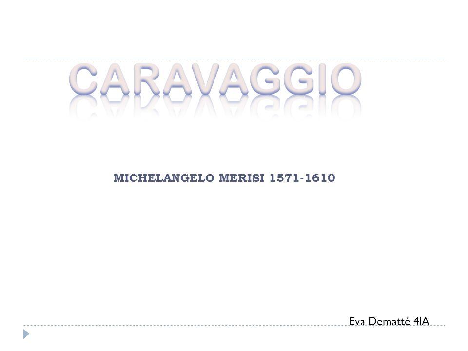 CARAVAGGIO MICHELANGELO MERISI 1571-1610 Eva Demattè 4lA