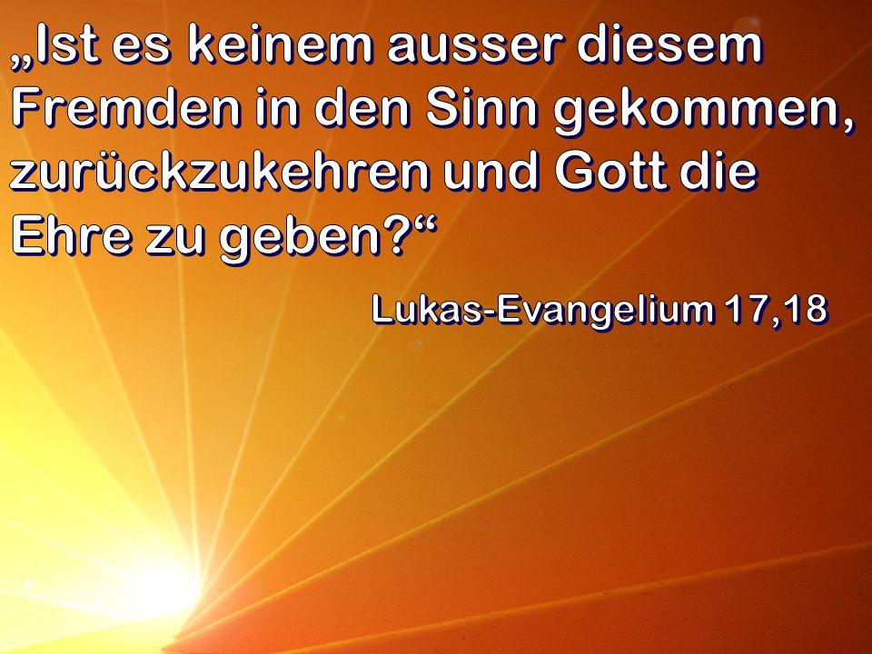 """""""Ist es keinem ausser diesem Fremden in den Sinn gekommen, zurückzukehren und Gott die Ehre zu geben"""