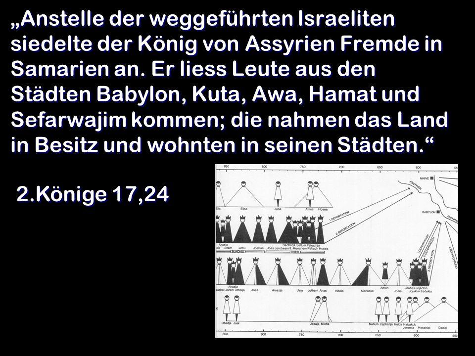 """""""Anstelle der weggeführten Israeliten siedelte der König von Assyrien Fremde in Samarien an. Er liess Leute aus den Städten Babylon, Kuta, Awa, Hamat und Sefarwajim kommen; die nahmen das Land in Besitz und wohnten in seinen Städten."""