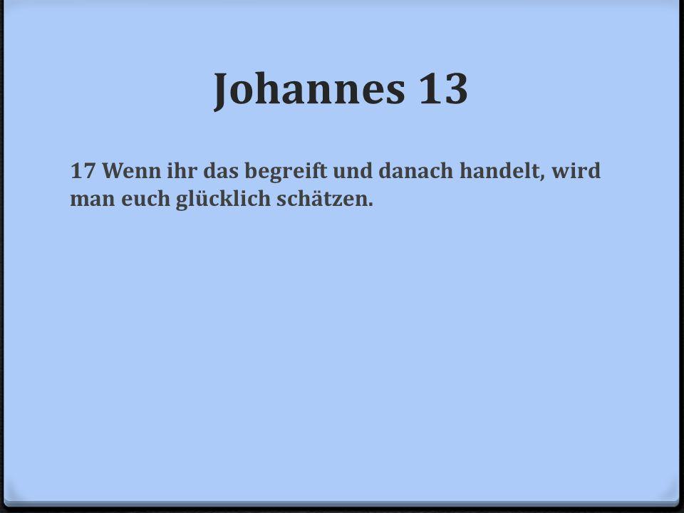Johannes 13 17 Wenn ihr das begreift und danach handelt, wird man euch glücklich schätzen.