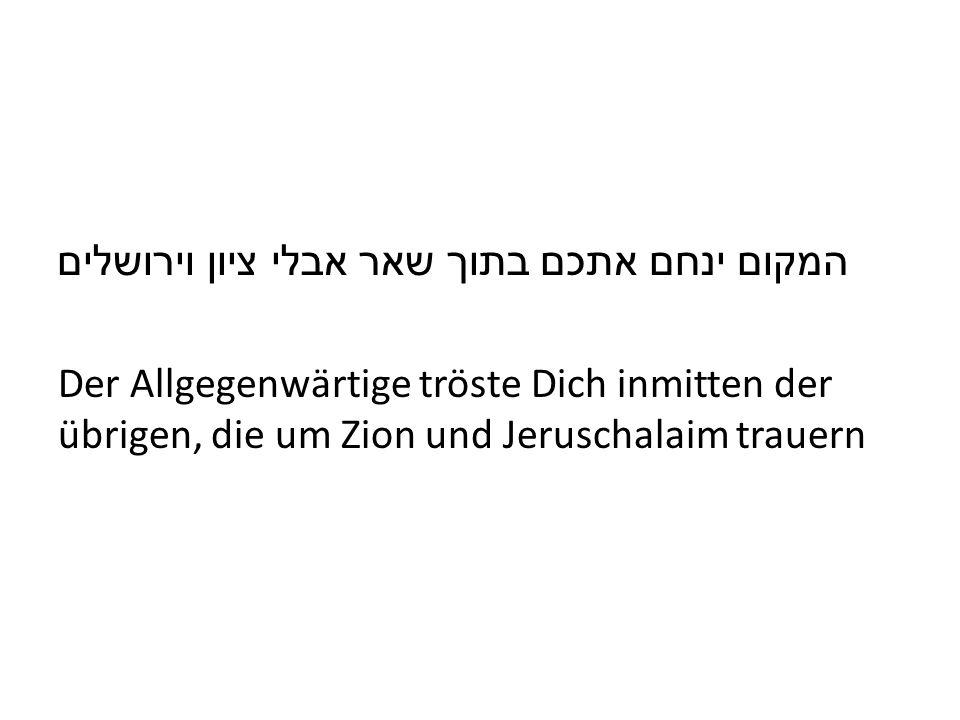 המקום ינחם אתכם בתוך שאר אבלי ציון וירושלים Der Allgegenwärtige tröste Dich inmitten der übrigen, die um Zion und Jeruschalaim trauern