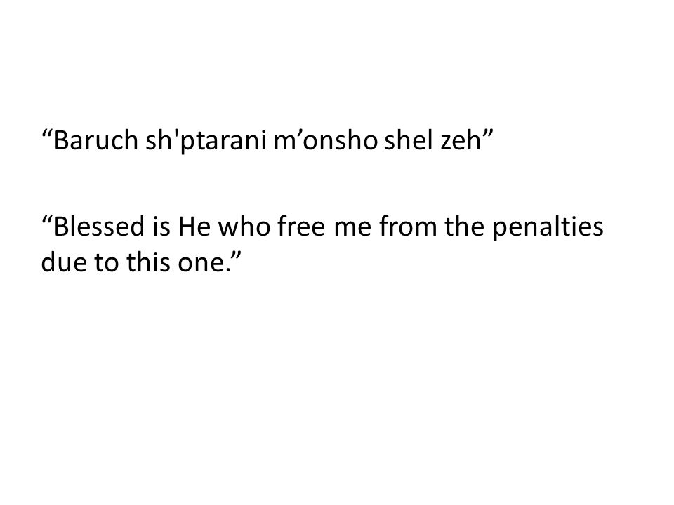 Baruch sh ptarani m'onsho shel zeh Blessed is He who free me from the penalties due to this one.