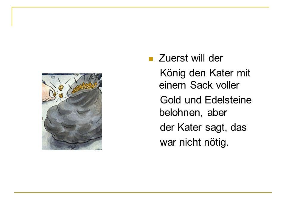 Zuerst will der König den Kater mit einem Sack voller. Gold und Edelsteine belohnen, aber. der Kater sagt, das.