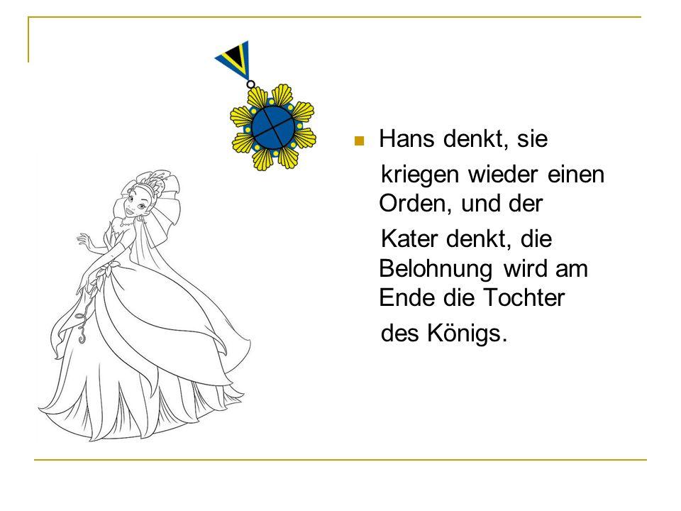 Hans denkt, sie kriegen wieder einen Orden, und der. Kater denkt, die Belohnung wird am Ende die Tochter.
