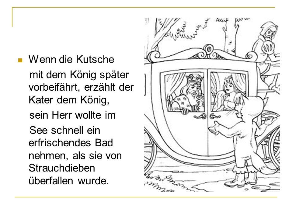 Wenn die Kutsche mit dem König später vorbeifährt, erzählt der Kater dem König, sein Herr wollte im.