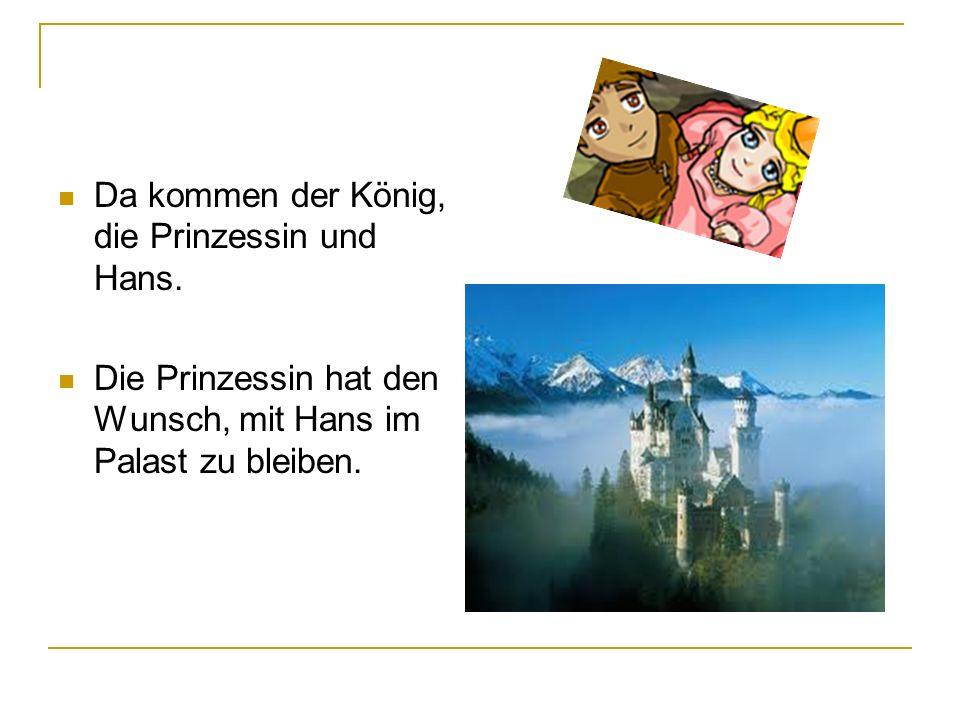 Da kommen der König, die Prinzessin und Hans.