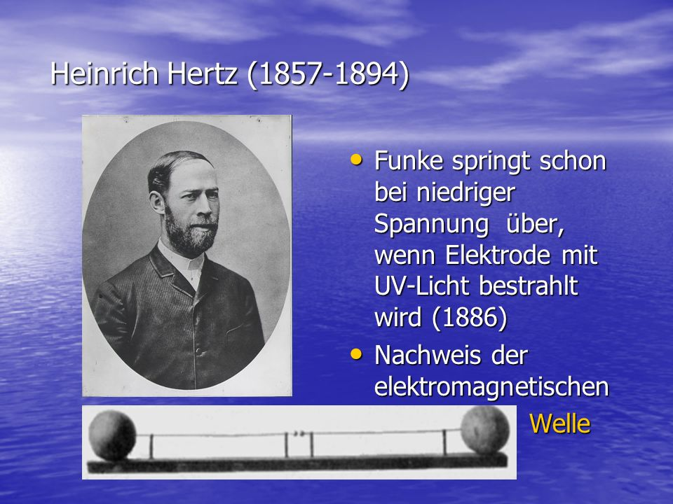 Heinrich Hertz (1857-1894) Funke springt schon bei niedriger Spannung über, wenn Elektrode mit UV-Licht bestrahlt wird (1886)