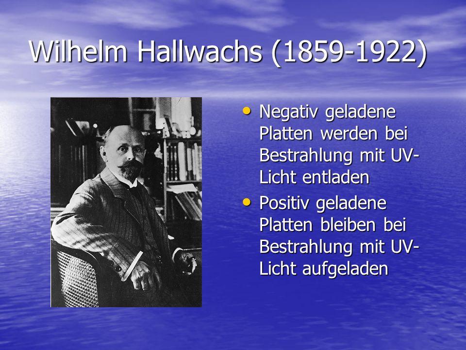 Wilhelm Hallwachs (1859-1922) Negativ geladene Platten werden bei Bestrahlung mit UV-Licht entladen.