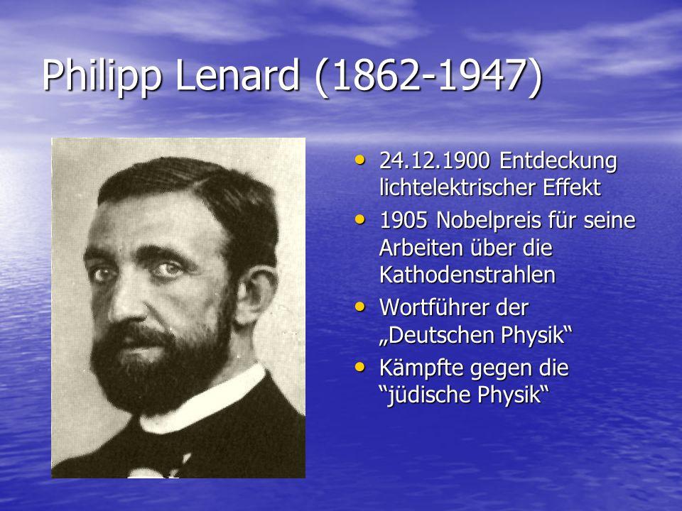 Philipp Lenard (1862-1947) 24.12.1900 Entdeckung lichtelektrischer Effekt. 1905 Nobelpreis für seine Arbeiten über die Kathodenstrahlen.