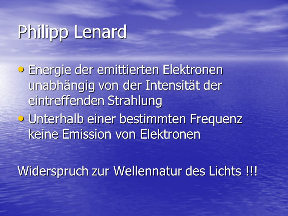 Philipp Lenard Energie der emittierten Elektronen unabhängig von der Intensität der eintreffenden Strahlung.