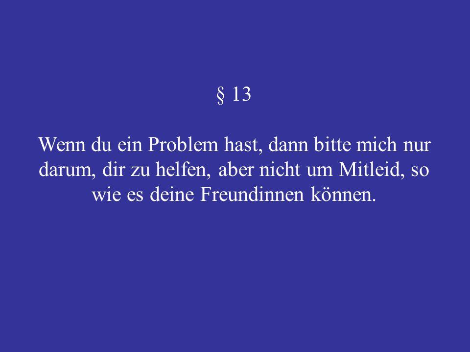 § 13 Wenn du ein Problem hast, dann bitte mich nur darum, dir zu helfen, aber nicht um Mitleid, so wie es deine Freundinnen können.