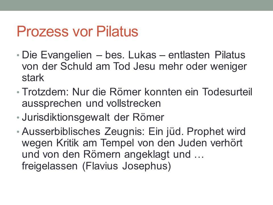 Prozess vor Pilatus Die Evangelien – bes. Lukas – entlasten Pilatus von der Schuld am Tod Jesu mehr oder weniger stark.