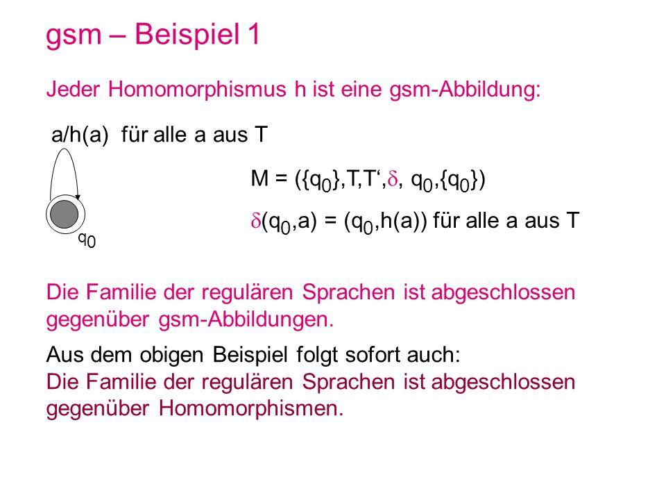 gsm – Beispiel 1 Jeder Homomorphismus h ist eine gsm-Abbildung: