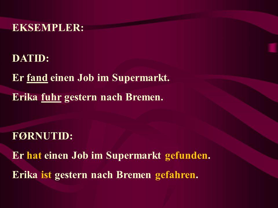EKSEMPLER: DATID: Er fand einen Job im Supermarkt. Erika fuhr gestern nach Bremen. FØRNUTID: Er hat einen Job im Supermarkt gefunden.