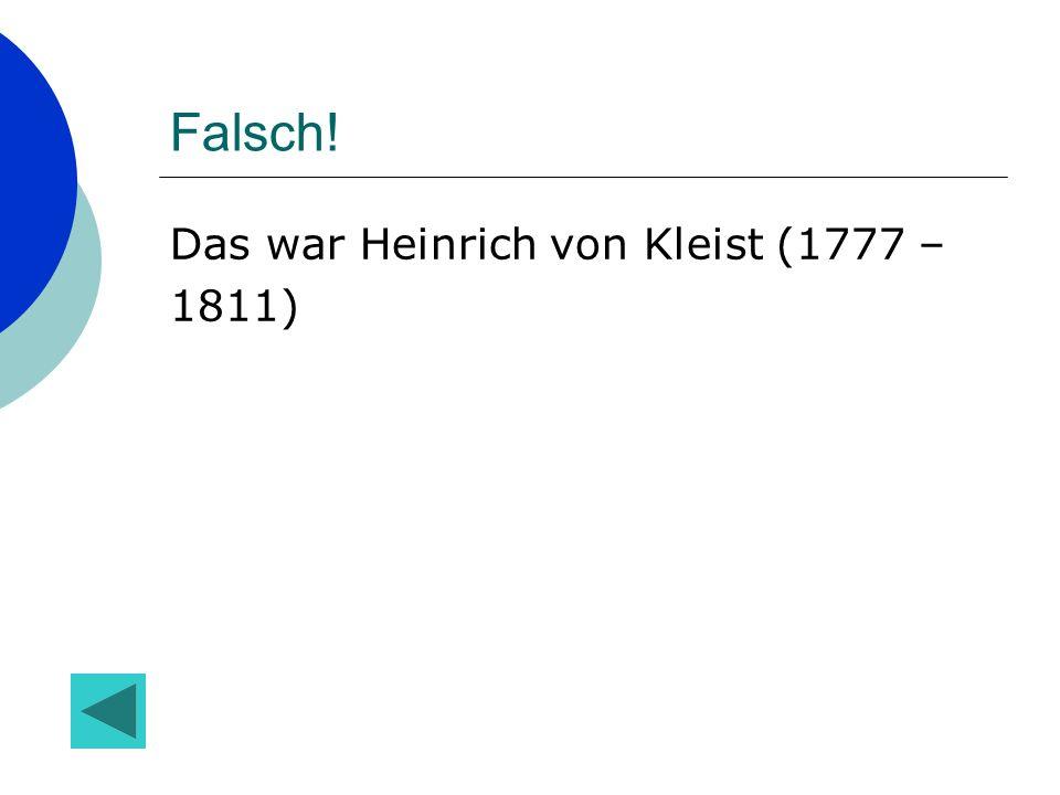 Falsch! Das war Heinrich von Kleist (1777 – 1811)