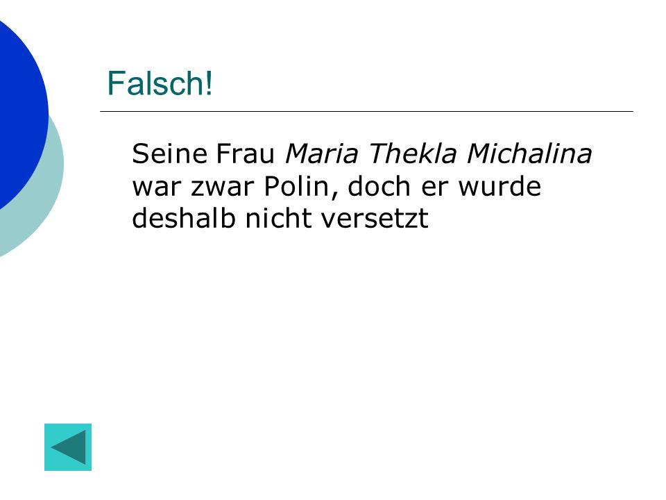 Falsch! Seine Frau Maria Thekla Michalina war zwar Polin, doch er wurde deshalb nicht versetzt